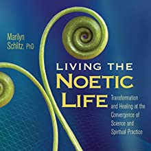 Living the Noetic Life: Transformation and Healing at the Convergence of Science and Spiritual Practice  by Marilyn Schlitz Narrated by Marilyn Schlitz