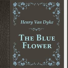 Henry Van Dyke: The Blue Flower (       UNABRIDGED) by Henry Dyke Narrated by Anastasia Bartolo