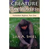 Creature of Controversy: A Candid Look at the Hidden World of Bigfoot Research & the Men and Women Who Hunt for a Legend (Forbidden Bigfoot, Part One) ~ Lisa A. Shiel
