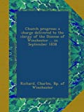 img - for Church progress; a charge delivered to the clergy of the Diocese of Winchester ... in September 1858 book / textbook / text book