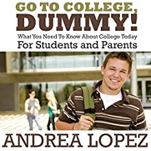 Go To College Dummy!: What You Need To Know About College Today For Students and Parents (       UNABRIDGED) by Andrea Lopez Narrated by Rhonda Gayle Turner Garner