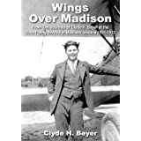 Wings Over Madison:From The Journals of Clyde H. Beyer at the Dixie Flying Service in Madison, Indiana 1931-1933...