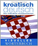 Visuelles Wörterbuch: Kroatisch-Deutsch Über 12.000 Wörter und Redewendungen