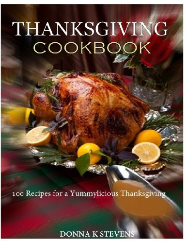 THANKSGIVING COOKBOOK  100 Recipes for a Yummylicious Thanksgiving by Donna K Stevens