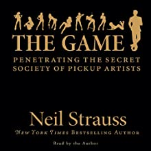 The Game: Penetrating the Secret Society of Pickup Artists (       ABRIDGED) by Neil Strauss Narrated by Neil Strauss