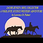 Jacob Jensen: Soul Collector, A Vigilante Justice, Western Adventure Hörbuch von Lawrence Palmer Gesprochen von: Lawrence D. Palmer