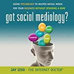 Got Social Mediology?: Using Psychology to Master Social Media for Your Business Without Spending a Dime | Jay Izso
