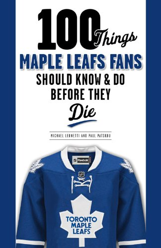 100 Things Maple Leafs Fans Should Know & Do Before They Die (100 Things... Fans Should Know)