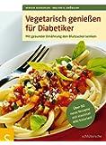 Vegetarisch genießen für Diabetiker: Mit gesunder Ernährung den Blutzucker senken. Über 80 neue Rezepte mit maximal 400 Kalorien