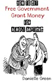 How to Get FREE Government Grant Money for Almost Anything: How to get free government grants and money