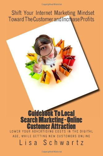 Guidebook To Local Search Marketing - Online Customer Attraction: Lower Your Advertising Costs In The Digital Age, While Getting Fresh New Leads And