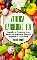 Vertical Gardening: How to Create Your Vertical Urban Garden And Grow Organic Fruits And Vegetables In A Small Space (Urban Gardening, Mini Farming, Indoor Gardening) (English Edition)