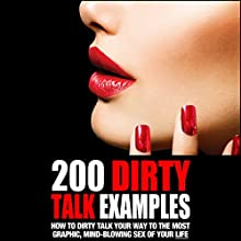 200 Dirty Talk Examples: How to Dirty Talk Your Way to the Most Graphic, Mind-Blowing Sex of Your Life (       UNABRIDGED) by Philip King Narrated by Angel Dumeaux