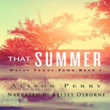 That Summer: A Water Tower Town Novel (       UNABRIDGED) by Alison Perry Narrated by Kelsey Osborne