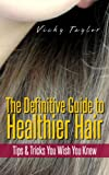 The Definitive Guide to Healthier Hair - Tips & Tricks You Wish You Knew