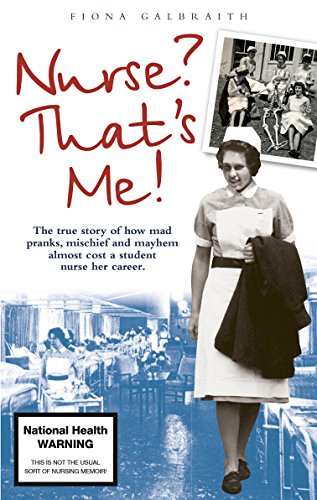 Fiona Galbraith - NURSE? THAT'S ME!: The true story of how mad pranks, mischief and mayhem almost cost a student nurse her career.