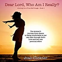 Dear Lord, Who Am I Really?: Journey to a True Self-Image, Volume 1 Audiobook by Joan Clickner, Dell Hall Narrated by Kirsten Trump