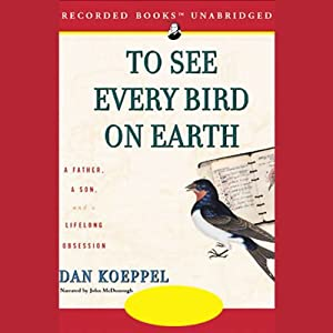 To See Every Bird on Earth: A Father, A Son, and a Lifelong Obsession | [Dan Koeppel]