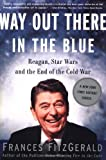 Way Out There In the Blue: Reagan, Star Wars and the End of the Cold War (0743200233) by FitzGerald, Frances