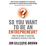 So You Want to be an Entrepreneur?: How to Decide If Starting a Business is Really for Youby Jon Gillespie-Brown