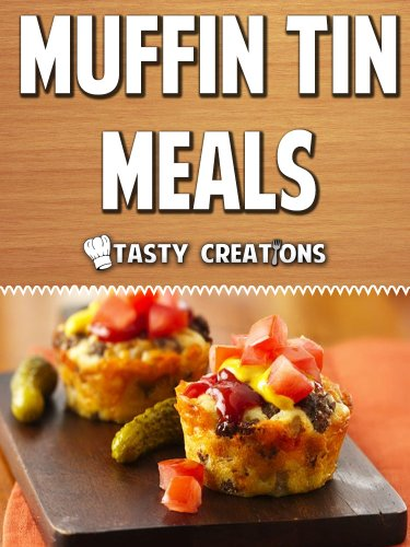 Muffin Tin Meals: Mouthwatering Recipes for Breakfast, Lunch & Dinner by Tasty Creations