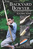 The Backyard Bowyer: The Beginners Guide to Building Bows