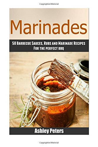 Marinades - 50Barbecue Sauces, Rubs, and Marinade Recipes For the Perfect BBQ