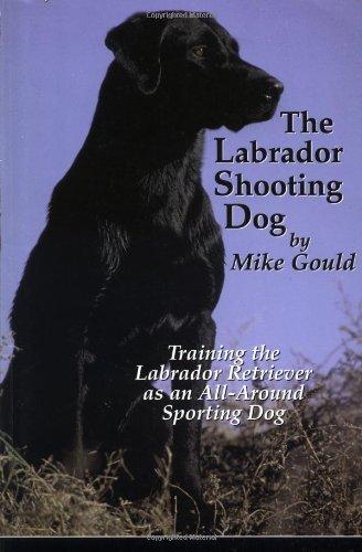 The Labrador Shooting Dog: Training the Labrador Retriever as an All-Around Sporting Dog