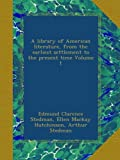A library of American literature, from the earliest settlement to the present time Volume 1