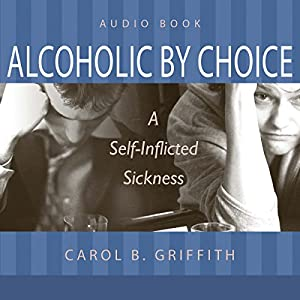 Alcoholic by Choice: A Self-Inflicted Sickness | [Carol B. Griffith]