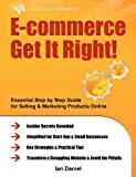 img - for E-commerce Get It Right! - Essential Step by Step Guide for Selling & Marketing Products Online. Insider Secrets. Key Strategies & Practical Tips - Simplified for Start-Ups & Small Businesses by Daniel. Ian ( 2011 ) Paperback book / textbook / text book