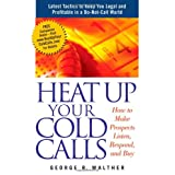 Heat Up Your Cold Calls: How to Get Prospects to Listen, Respond, and Buy ~ George R. Walther