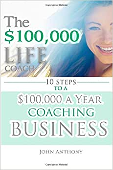 The $100,000 Life Coach: 10 Steps To A $100k A Year Coaching Business