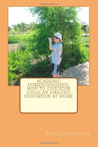 Academic Homeschooling: How to Give Your Child an Amazing Education at Home