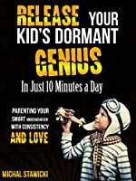 Release Your Kid's Dormant Genius In Just 10 Minutes a Day: Parenting Your Smart Underachiever With Consistency and Love (How to Change Your Life in 10 Minutes a Day Book 3) (English Edition)