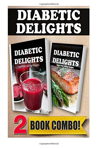Sugar-Free Juicing Recipes and Sugar-Free Grilling Recipes: 2 Book Combo (Diabetic Delights ) by Ariel Sparks