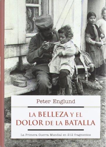 La belleza y el dolor de la batalla: La Primera Guerra Mundial en 227 fragmentos (No Ficcion (roca)) de Peter Englund