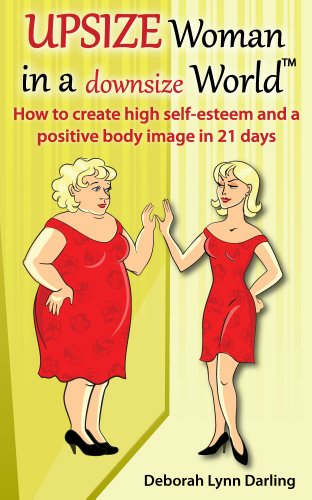 Upsizewoman in a Downsize World How to Create High Self Esteem and a Positive Body Image in 21 Days: How to Create High Self Esteem and a Positive Body Image in 21 Days PDF