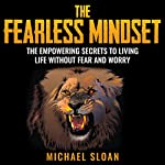 The Fearless Mindset: The Empowering Secrets to Living Life Without Fear and Worry | Michael Sloan