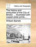 The history and antiquities of the City of Bristol; ... illustrated with copper-plate prints.... (1140730258) by Barrett, William