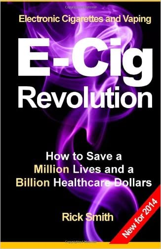 Electronic Cigarettes and Vaping E-CIG REVOLUTION: How to Save a Million Lives and a Billion Healthcare Dollars written by Rick Smith