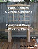 Patio Planters: & Vertical Gardening - Designs & Wood Working Plans