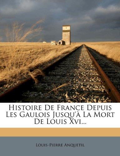 Histoire De France Depuis Les Gaulois Jusqu'à La Mort De Louis Xvi...