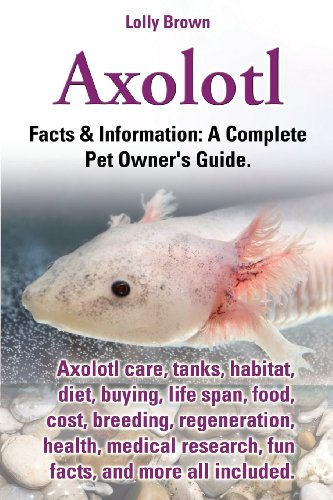 Axolotl. Axolotl care, tanks, habitat, diet, buying, life span, food, cost, breeding, regeneration, health, medical research, fun facts, and more all included. A Complete Pet Owner's Guide, Buch