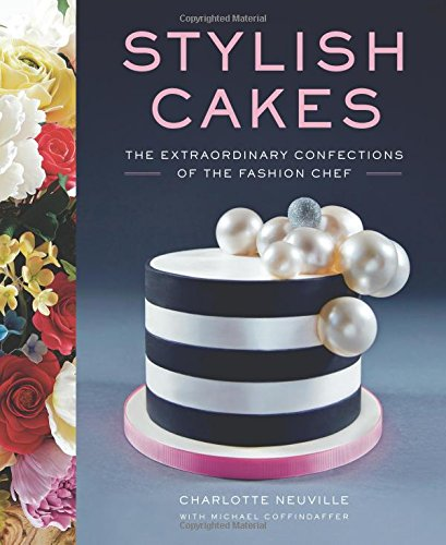 Stylish Cakes: The Extraordinary Confections of The Fashion Chef by Charlotte Neuville, Michael Coffindaffer