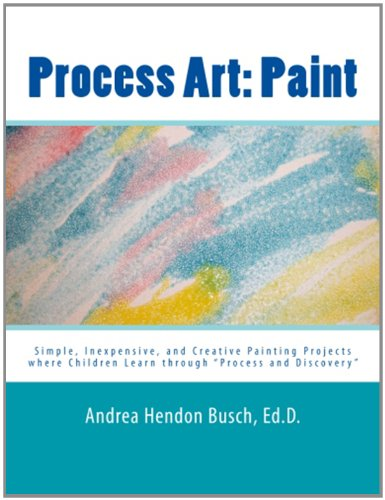 "Process Art: Paint: Simple, Inexpensive, And Creative Painting Projects Where Children Learn Through ""Process And Discovery"" (Volume 1)"
