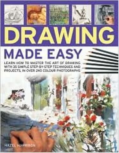 Drawing Made Easy: Learn how to master the art of drawing with step-by-step techniques and projects, in 150 color photographs, HAZEL HARRISON