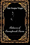 Rebecca of Sunnybrook Farm: By Kate Douglas Wiggin- Illustrated