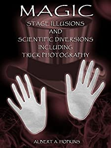 Magic : Stage Illusions and Scientific Diversions Including Trick Photography (Illustrated)