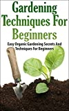 Gardening Techniques For Beginners: Easy Organic Gardening Secrets And Techniques